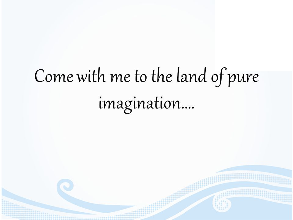 Come with me to the land of pure imagination….