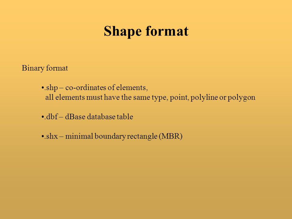Shape format Binary format .shp – co-ordinates of elements,