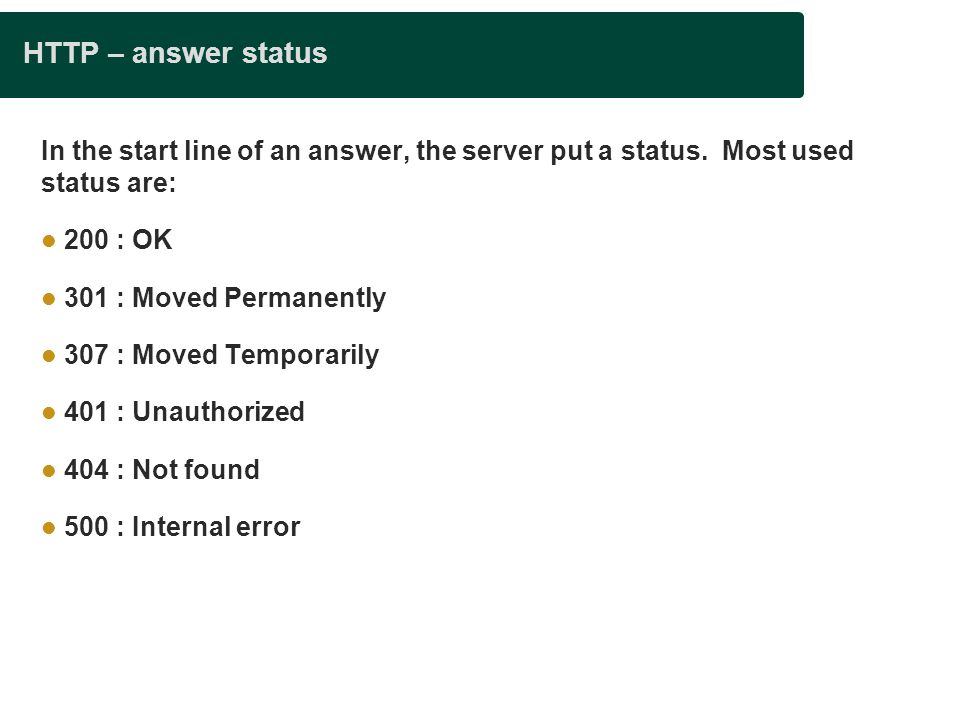 Presentation title HTTP – answer status. In the start line of an answer, the server put a status. Most used status are: