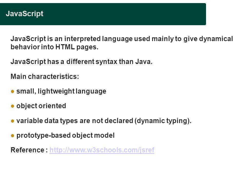 JavaScript JavaScript is an interpreted language used mainly to give dynamical behavior into HTML pages.