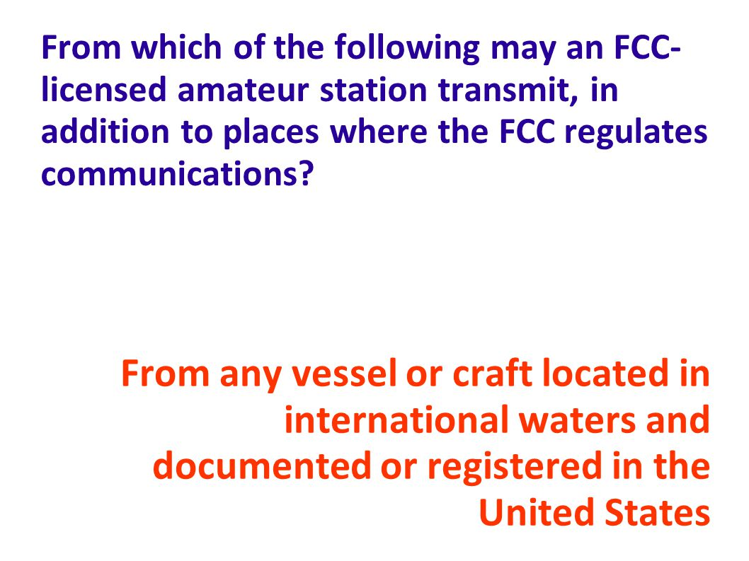 From which of the following may an FCC-licensed amateur station transmit, in addition to places where the FCC regulates communications