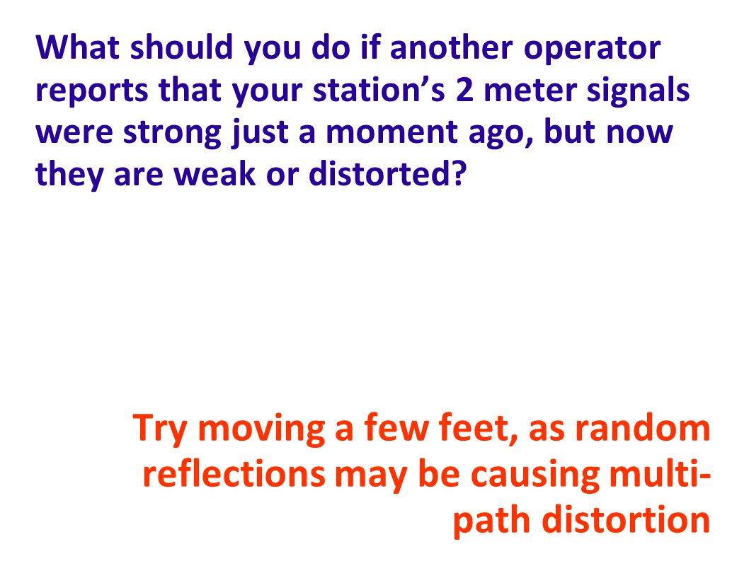 What should you do if another operator reports that your station's 2 meter signals were strong just a moment ago, but now they are weak or distorted