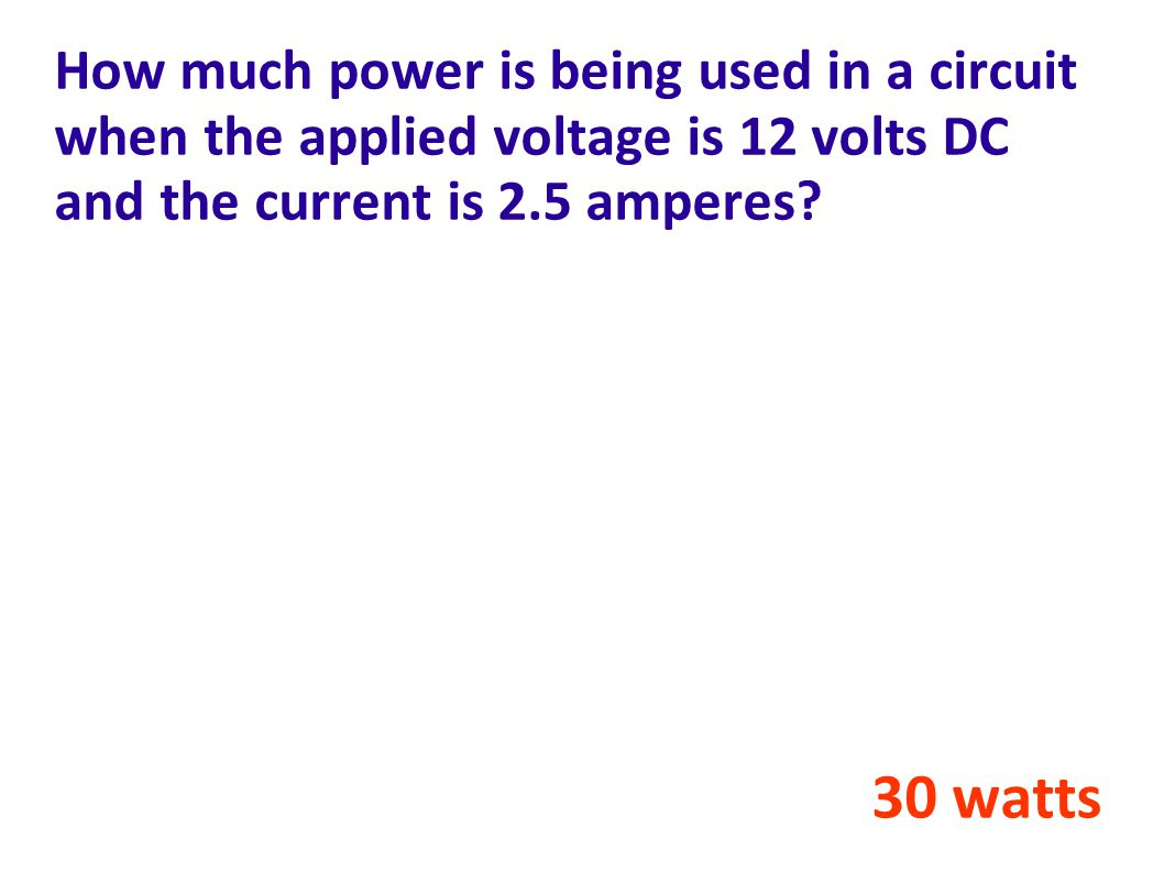 How much power is being used in a circuit when the applied voltage is 12 volts DC and the current is 2.5 amperes