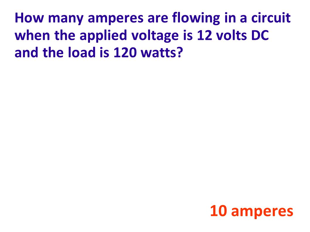 How many amperes are flowing in a circuit when the applied voltage is 12 volts DC and the load is 120 watts