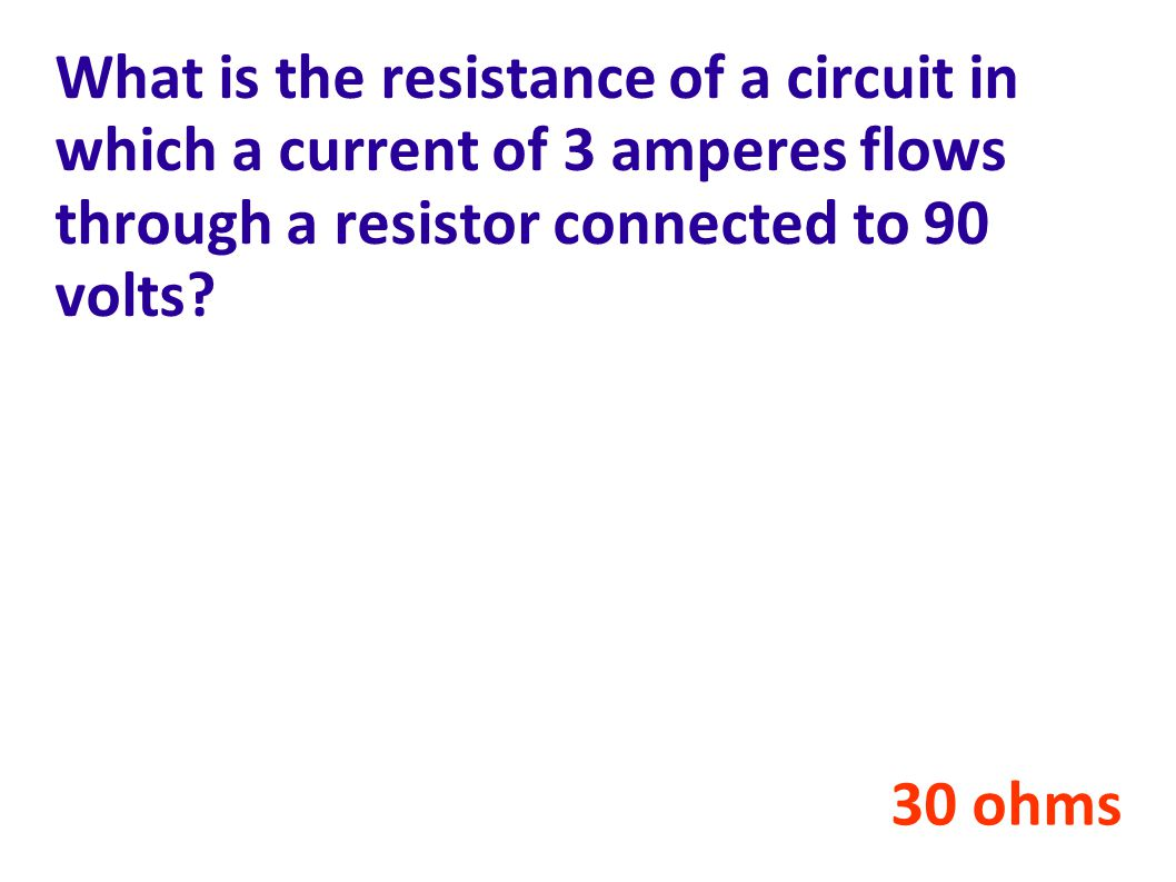 What is the resistance of a circuit in which a current of 3 amperes flows through a resistor connected to 90 volts