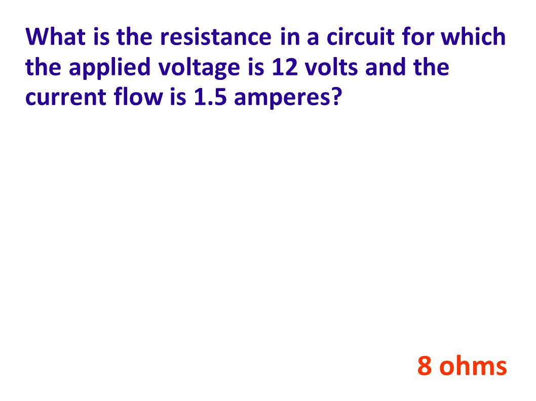 What is the resistance in a circuit for which the applied voltage is 12 volts and the current flow is 1.5 amperes