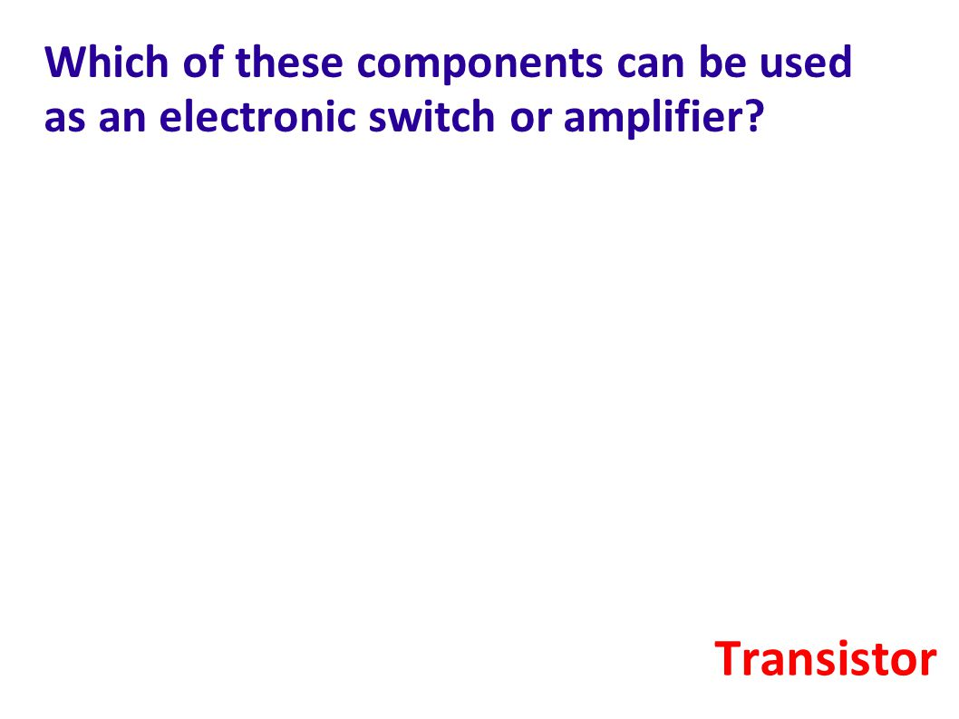 Which of these components can be used as an electronic switch or amplifier