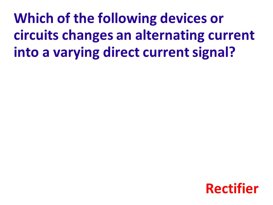 Which of the following devices or circuits changes an alternating current into a varying direct current signal