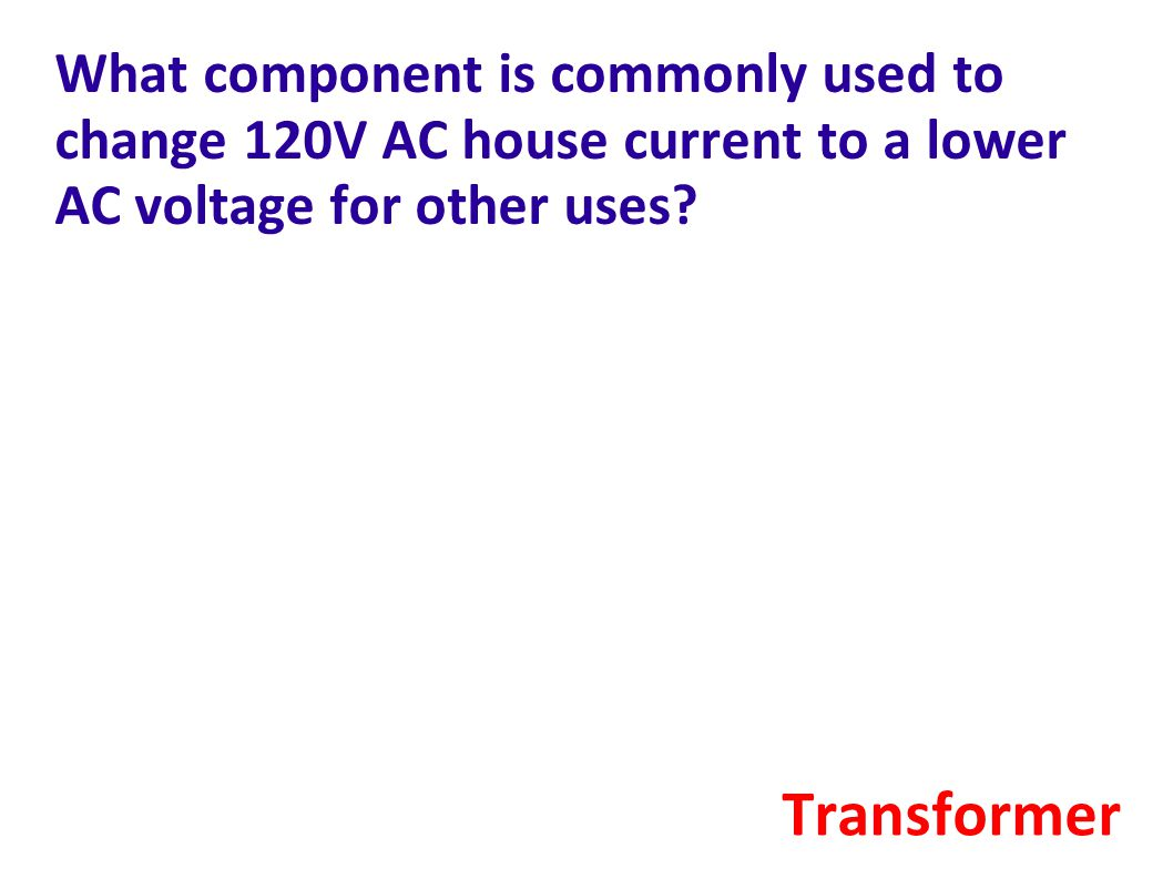What component is commonly used to change 120V AC house current to a lower AC voltage for other uses