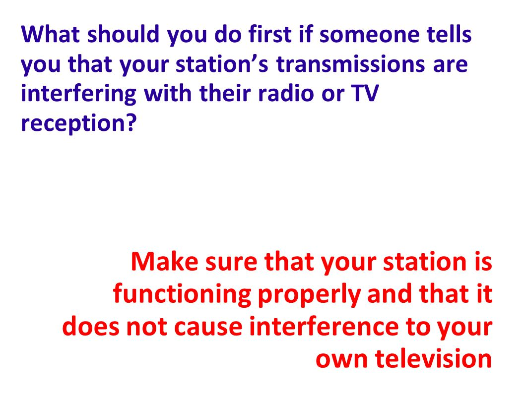 What should you do first if someone tells you that your station's transmissions are interfering with their radio or TV reception