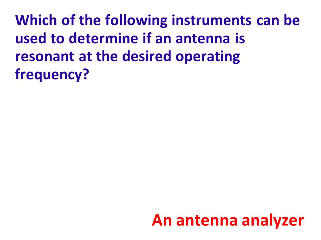 Which of the following instruments can be used to determine if an antenna is resonant at the desired operating frequency