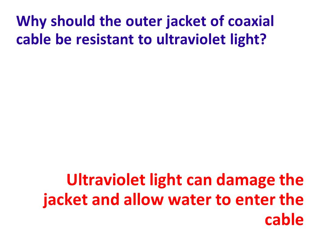 Why should the outer jacket of coaxial cable be resistant to ultraviolet light
