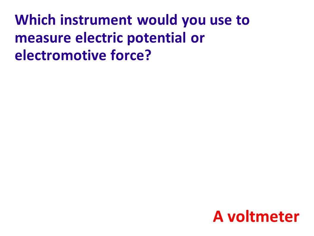 Which instrument would you use to measure electric potential or electromotive force
