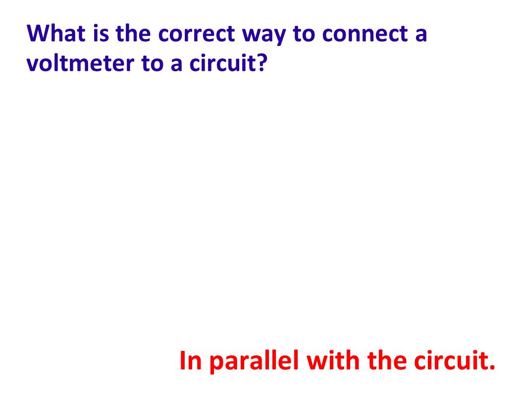What is the correct way to connect a voltmeter to a circuit