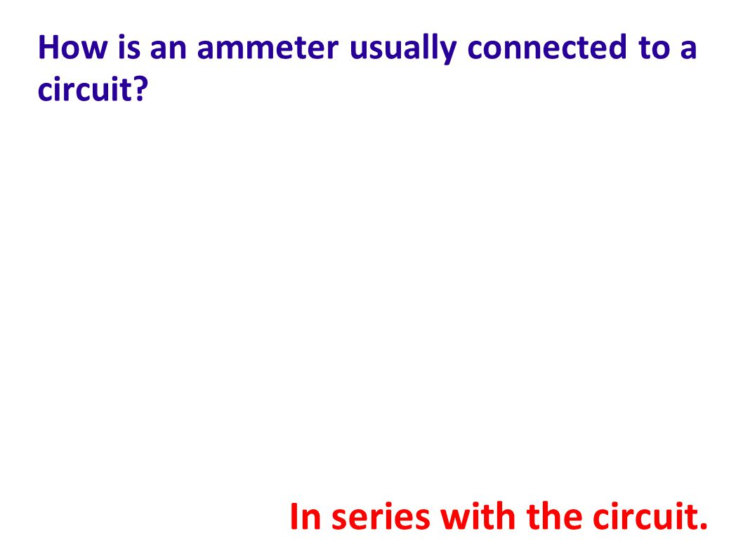 How is an ammeter usually connected to a circuit