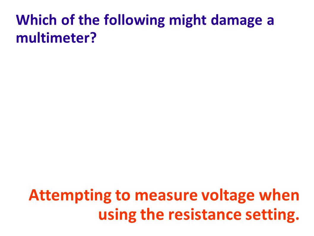 Which of the following might damage a multimeter