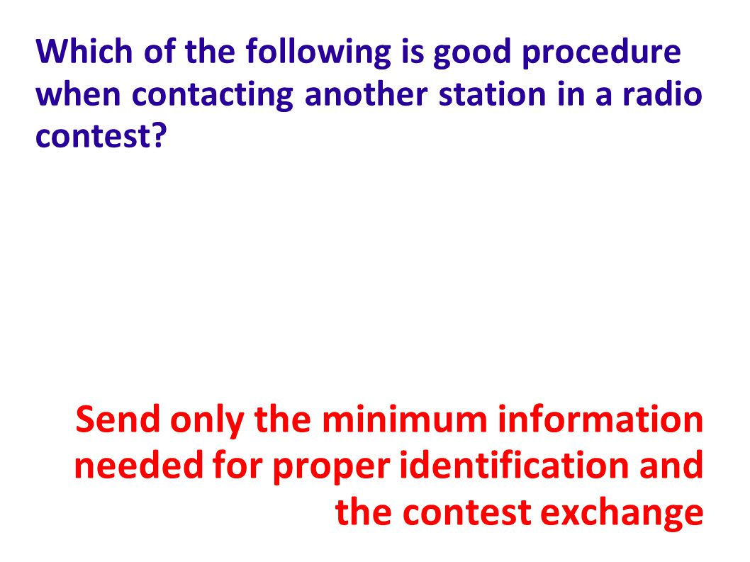 Which of the following is good procedure when contacting another station in a radio contest