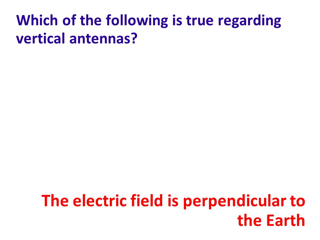 Which of the following is true regarding vertical antennas