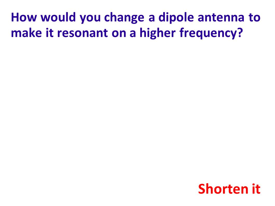 How would you change a dipole antenna to make it resonant on a higher frequency