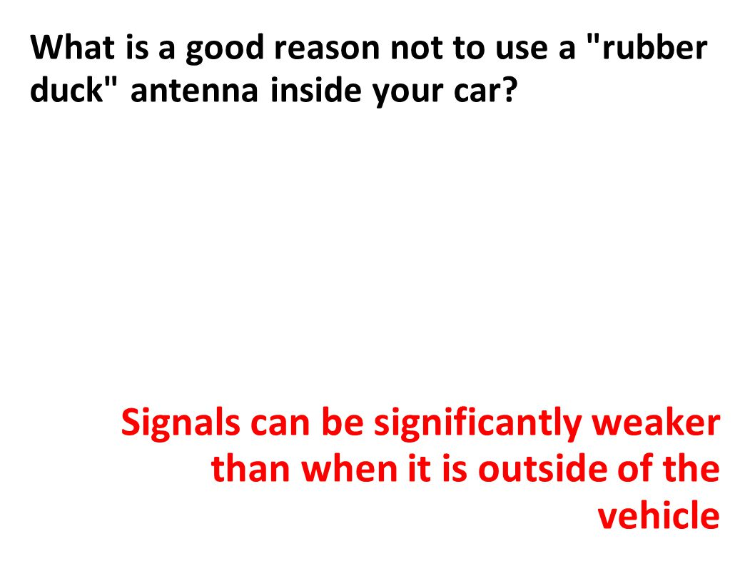 What is a good reason not to use a rubber duck antenna inside your car