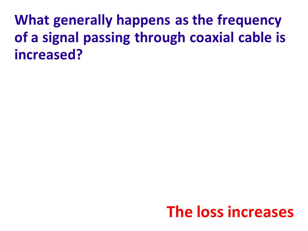 What generally happens as the frequency of a signal passing through coaxial cable is increased