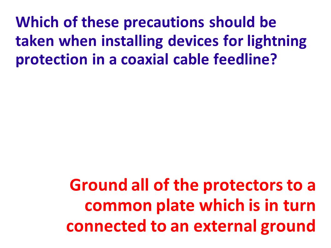 Which of these precautions should be taken when installing devices for lightning protection in a coaxial cable feedline