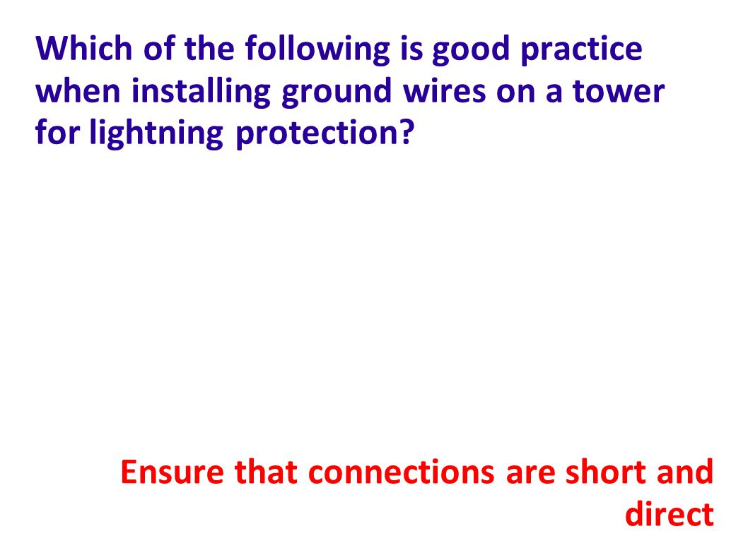 Which of the following is good practice when installing ground wires on a tower for lightning protection