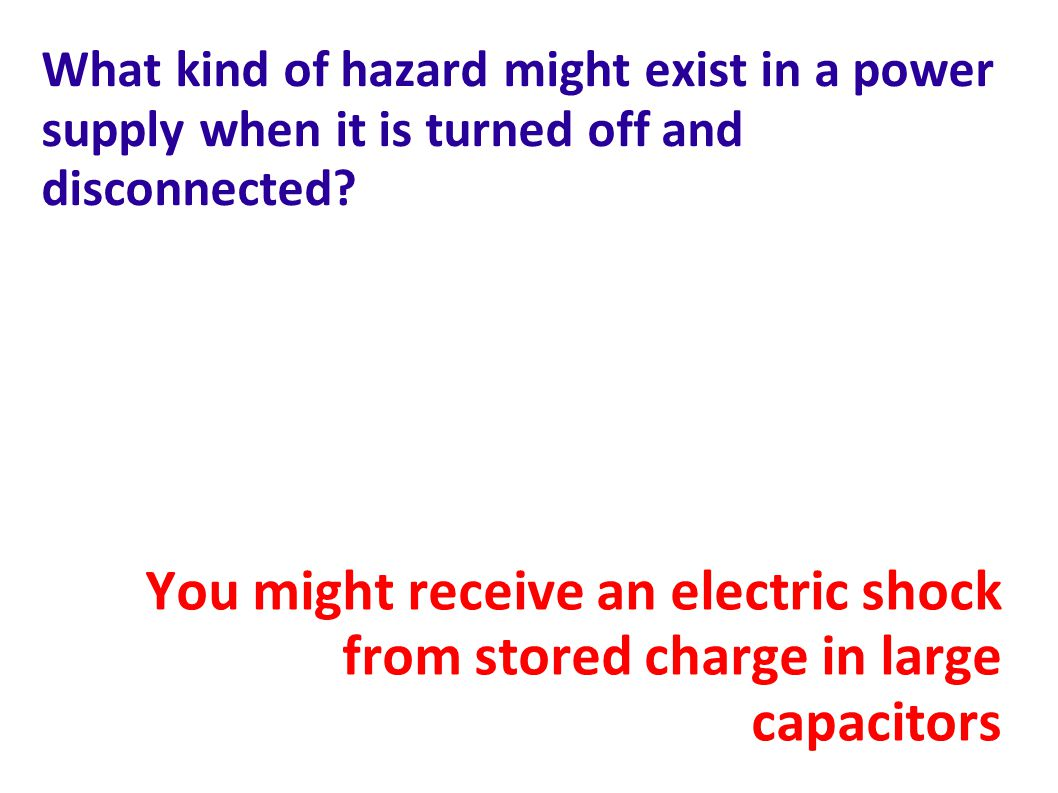 What kind of hazard might exist in a power supply when it is turned off and disconnected