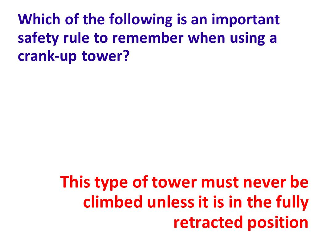 Which of the following is an important safety rule to remember when using a crank-up tower