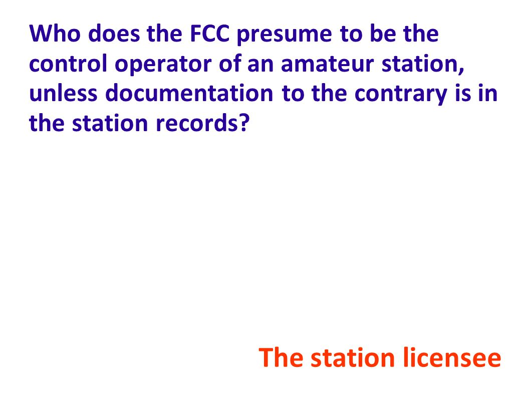 Who does the FCC presume to be the control operator of an amateur station, unless documentation to the contrary is in the station records