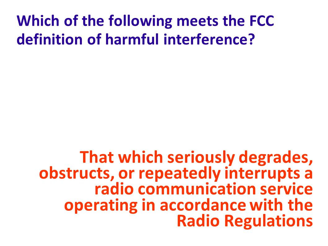Which of the following meets the FCC definition of harmful interference