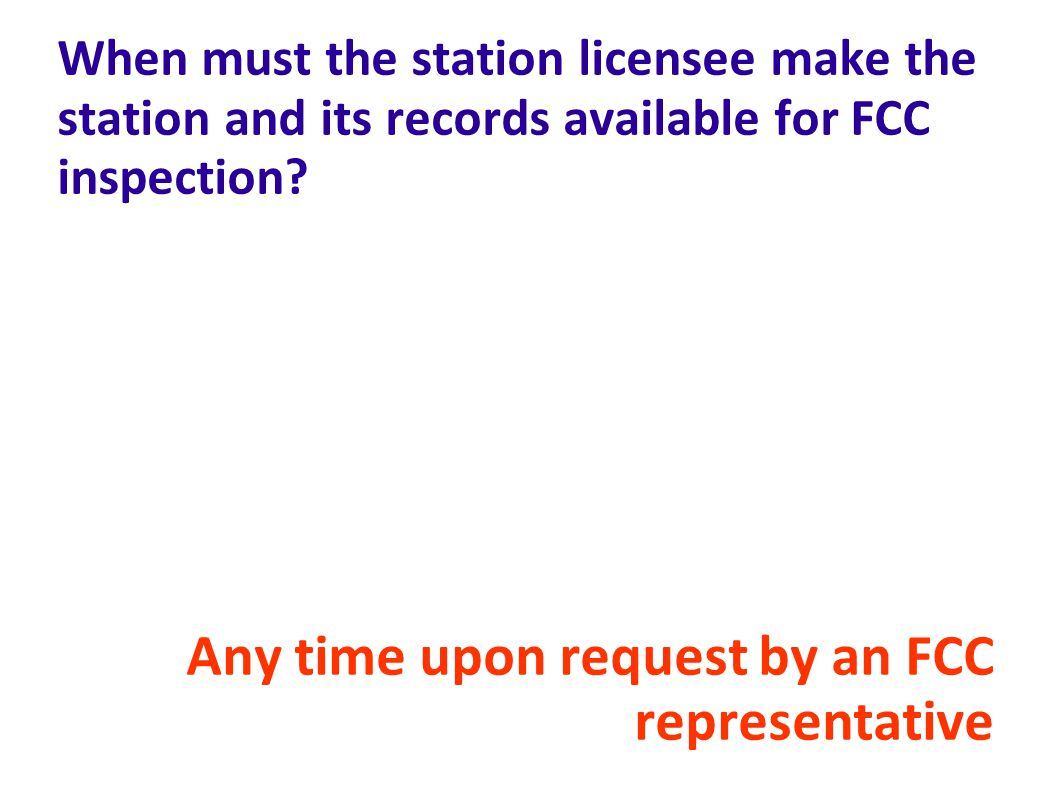 Any time upon request by an FCC representative
