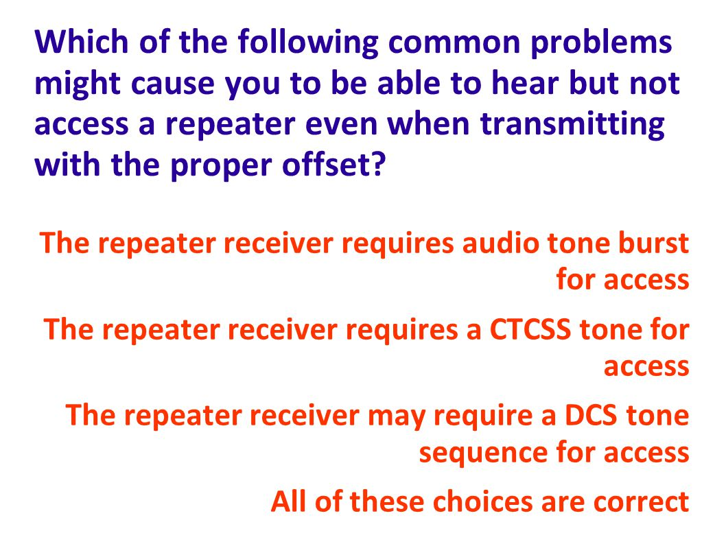 Which of the following common problems might cause you to be able to hear but not access a repeater even when transmitting with the proper offset
