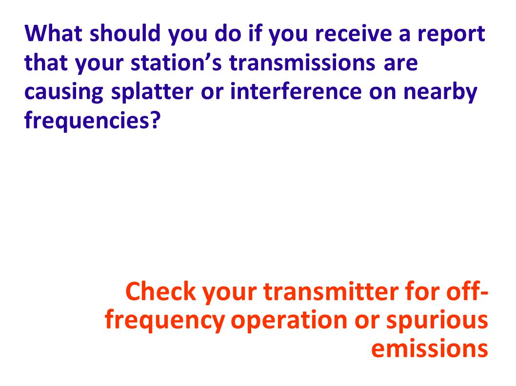 What should you do if you receive a report that your station's transmissions are causing splatter or interference on nearby frequencies