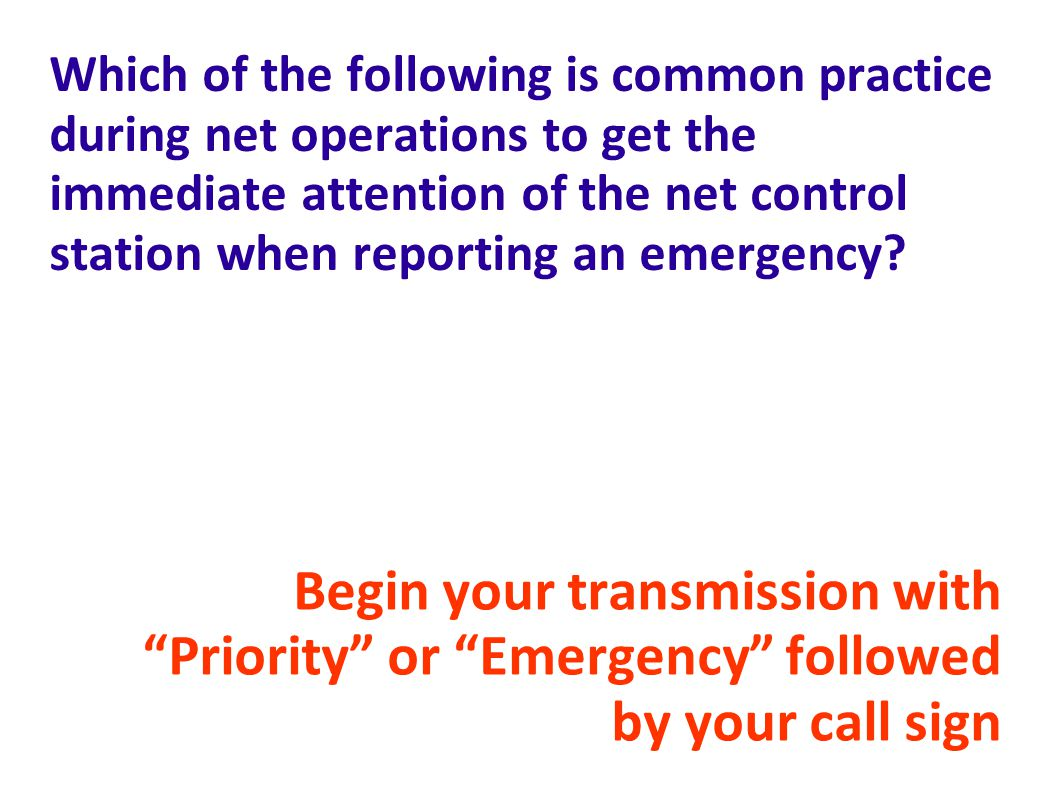 Which of the following is common practice during net operations to get the immediate attention of the net control station when reporting an emergency