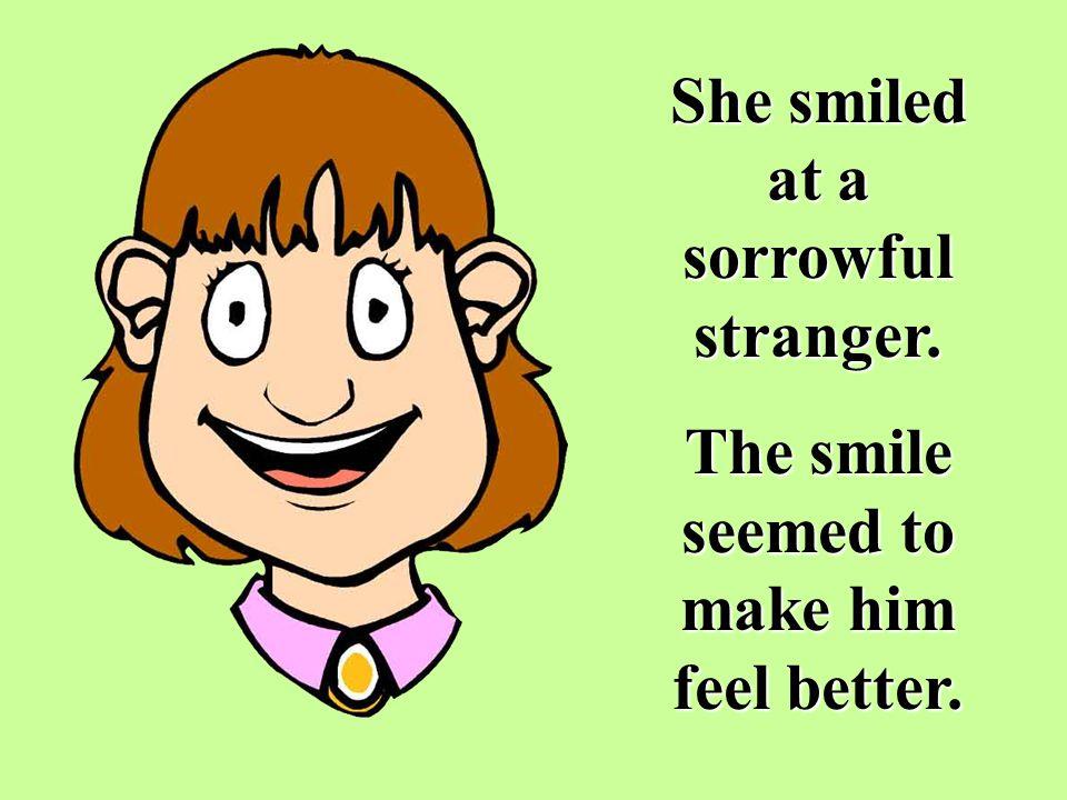 She smiled at a sorrowful stranger.