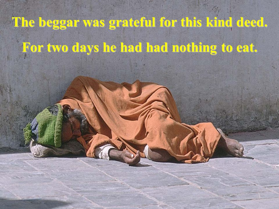 The beggar was grateful for this kind deed.