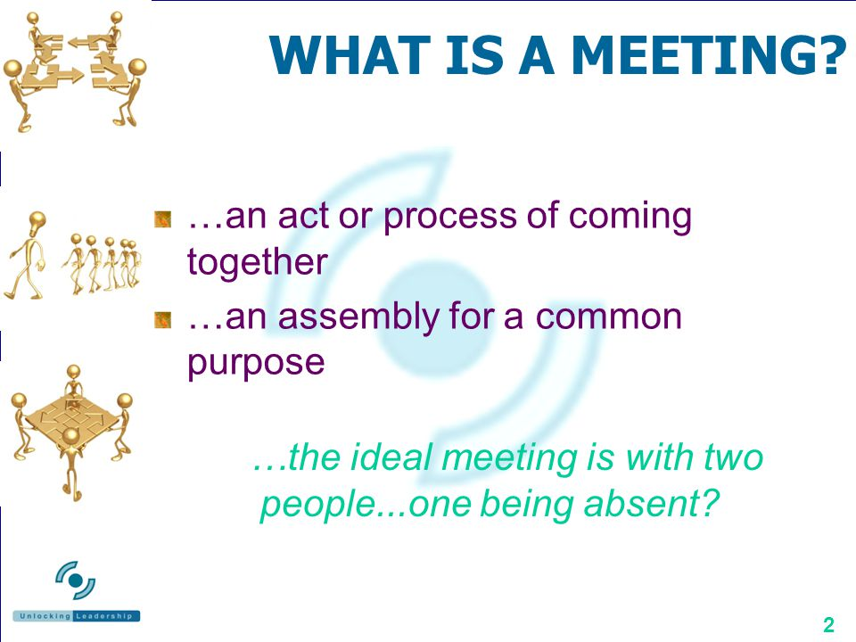 WHAT IS A MEETING …an act or process of coming together