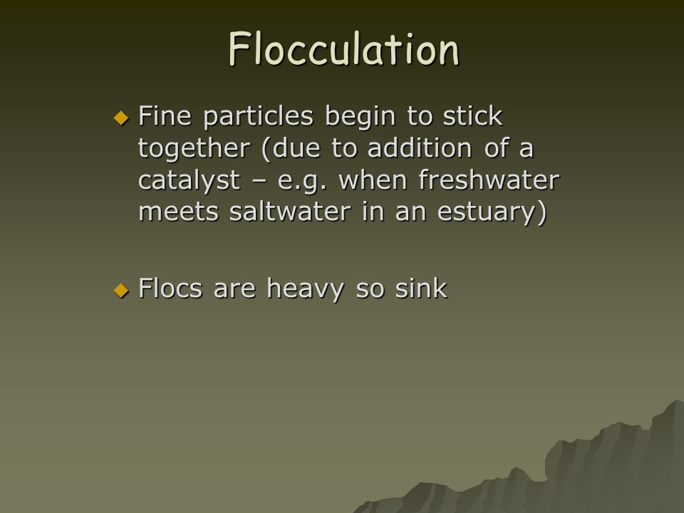 Flocculation Fine particles begin to stick together (due to addition of a catalyst – e.g. when freshwater meets saltwater in an estuary)