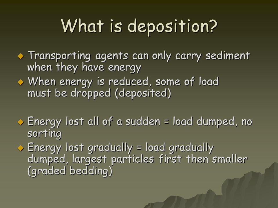 What is deposition Transporting agents can only carry sediment when they have energy.