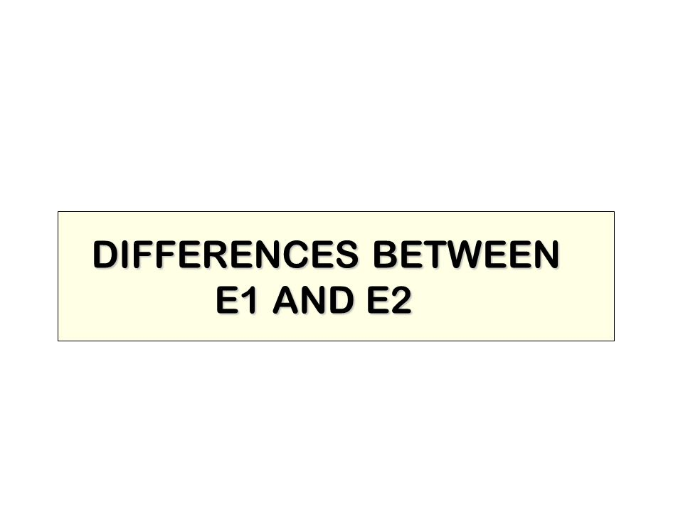 DIFFERENCES BETWEEN E1 AND E2
