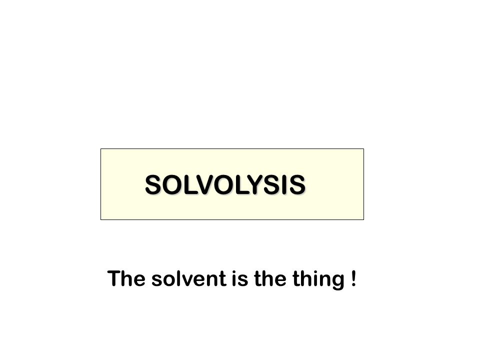 SOLVOLYSIS The solvent is the thing !