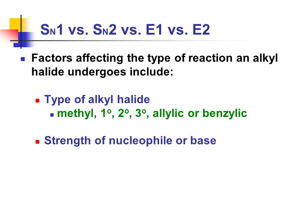 SN1 vs. SN2 vs. E1 vs. E2 Factors affecting the type of reaction an alkyl halide undergoes include: