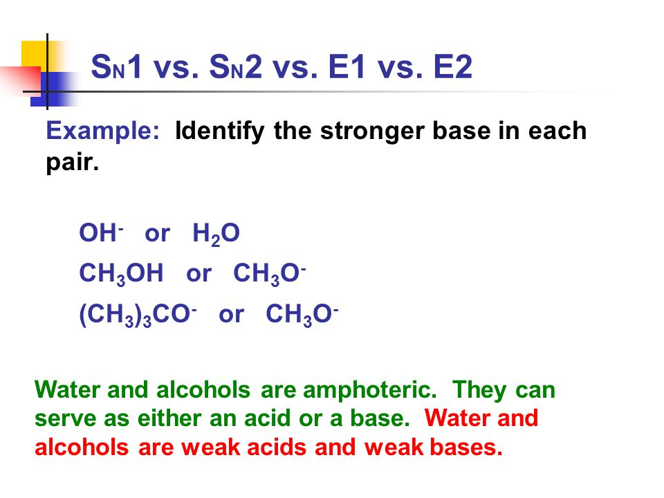 SN1 vs. SN2 vs. E1 vs. E2 Example: Identify the stronger base in each pair. OH- or H2O. CH3OH or CH3O-