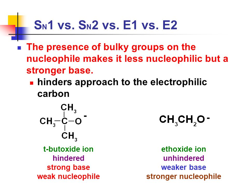 SN1 vs. SN2 vs. E1 vs. E2 The presence of bulky groups on the nucleophile makes it less nucleophilic but a stronger base.