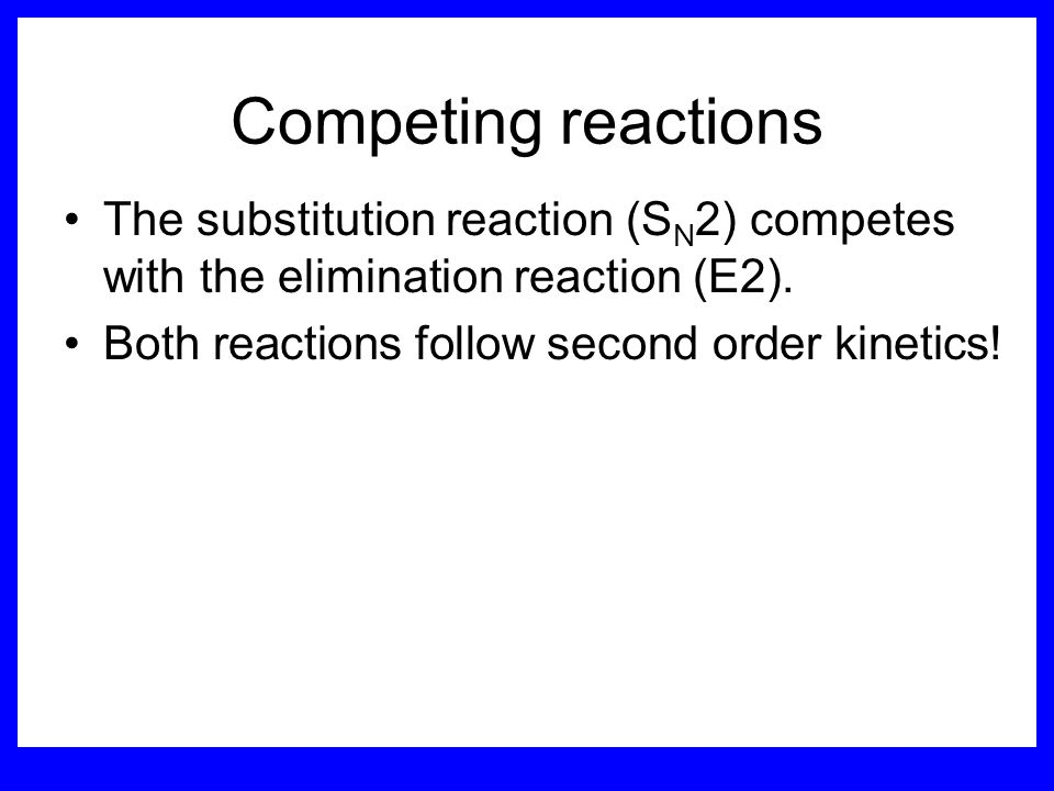 Competing reactions The substitution reaction (SN2) competes with the elimination reaction (E2).