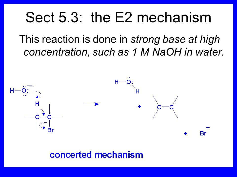 Sect 5.3: the E2 mechanism This reaction is done in strong base at high concentration, such as 1 M NaOH in water.