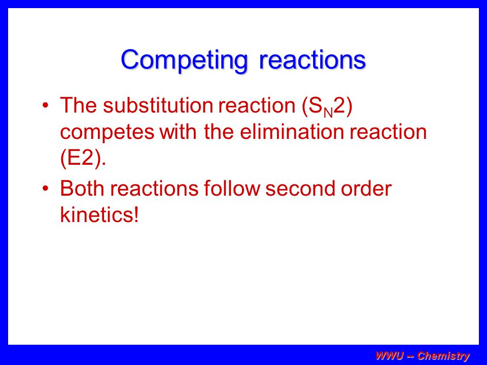 Competing reactions The substitution reaction (SN2) competes with the elimination reaction (E2). Both reactions follow second order kinetics!