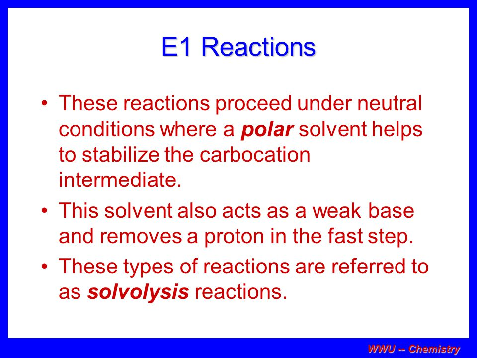 E1 Reactions These reactions proceed under neutral conditions where a polar solvent helps to stabilize the carbocation intermediate.