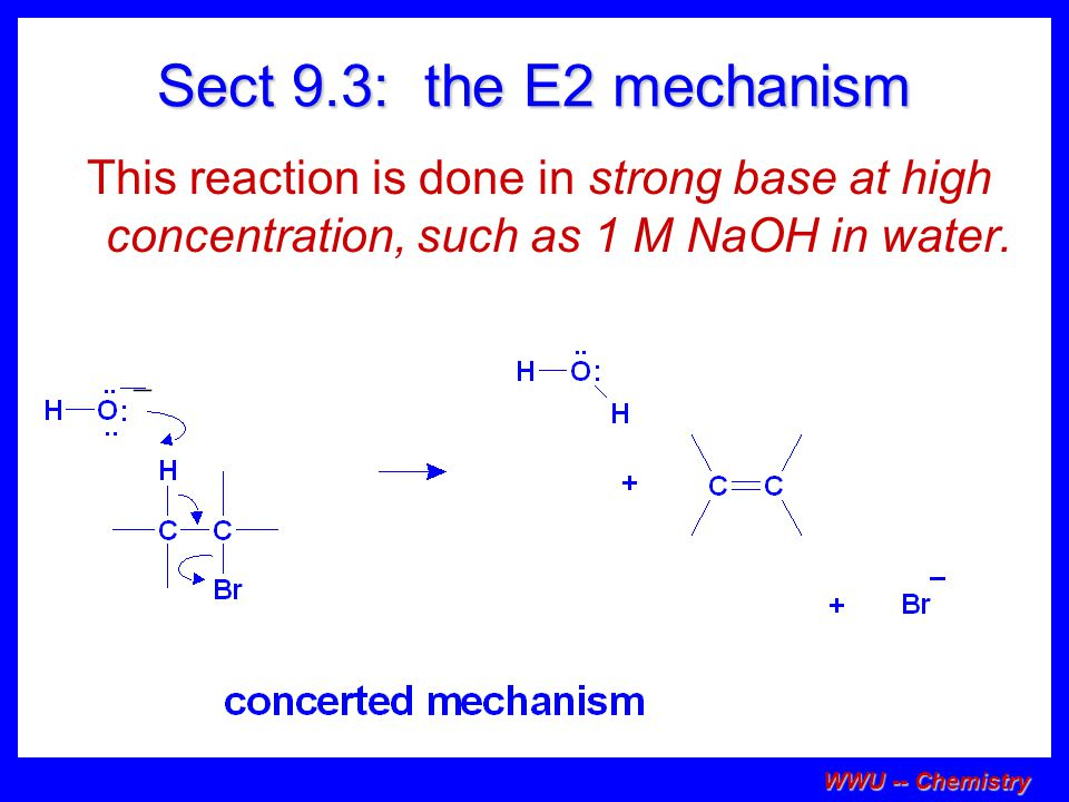 Sect 9.3: the E2 mechanism This reaction is done in strong base at high concentration, such as 1 M NaOH in water.
